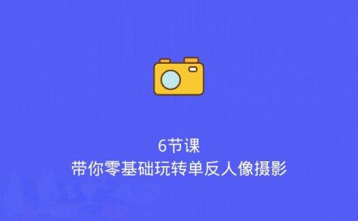 6节课,带你零基础玩转单反人像摄影!(2020/5/18)
