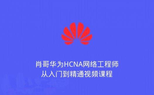 肖哥华为HCNA网络工程师从入门到精通视频课程(2020/5/24)