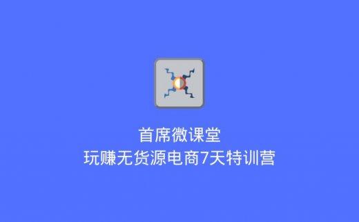 首席微课堂:玩赚无货源电商7天特训营(2020/7/4)